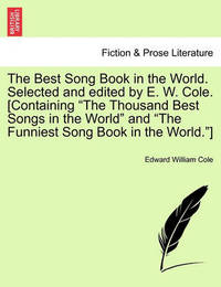 The Best Song Book in the World. Selected and Edited by E. W. Cole. [Containing the Thousand Best Songs in the World and the Funniest Song Book in the World.] by Edward William Cole