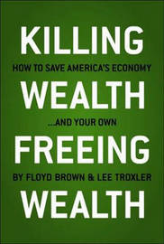 Killing Wealth, Freeing Wealth: How to Save America's Economy and Your Own by Floyd Brown