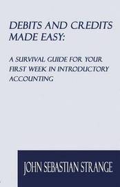 Debits and Credits Made Easy: A Survival Guide for Your First Week in Introductory Accounting by John Sebastian Strange
