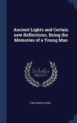 Ancient Lights and Certain New Reflections, Being the Memories of a Young Man by Ford Madox Ford