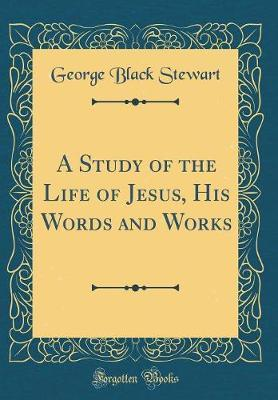 A Study of the Life of Jesus, His Words and Works (Classic Reprint) by George Black Stewart image