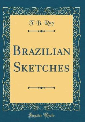 Brazilian Sketches (Classic Reprint) by T. B. Ray