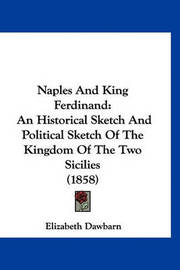 Naples and King Ferdinand: An Historical Sketch and Political Sketch of the Kingdom of the Two Sicilies (1858) by Elizabeth Dawbarn