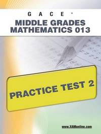 Gace Middle Grades Mathematics 013 Practice Test 2 by Sharon A Wynne