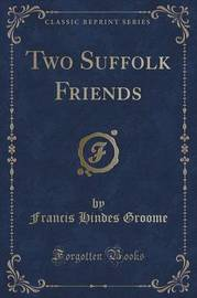 Two Suffolk Friends (Classic Reprint) by Francis Hindes Groome