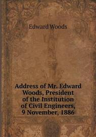 Address of Mr. Edward Woods, President of the Institution of Civil Engineers, 9 November, 1886 by Edward Woods