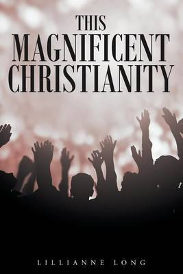 This Magnificent Christianity by Lillianne Long
