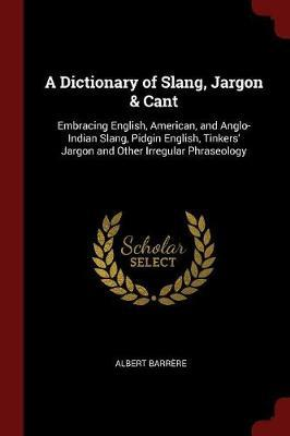 A Dictionary of Slang, Jargon & Cant by Albert Barrere