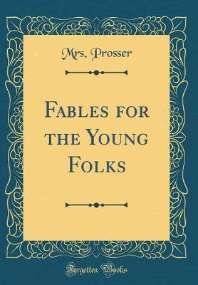 Fables for the Young Folks (Classic Reprint) by Mrs Prosser