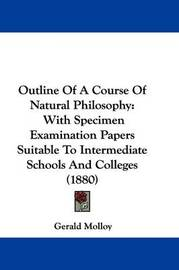 Outline of a Course of Natural Philosophy: With Specimen Examination Papers Suitable to Intermediate Schools and Colleges (1880) by Gerald Molloy