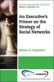 An Executive's Primer on the Strategy of Social Networks by Mason A Carpenter