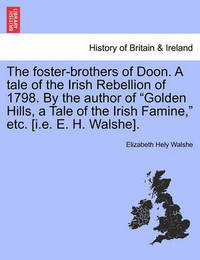 """The Foster-Brothers of Doon. a Tale of the Irish Rebellion of 1798. by the Author of """"Golden Hills, a Tale of the Irish Famine,"""" Etc. [I.E. E. H. Walshe]. by Elizabeth Hely Walshe"""