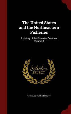 The United States and the Northeastern Fisheries by Charles Burke Elliott image