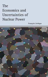 The Economics and Uncertainties of Nuclear Power by Francois Leveque