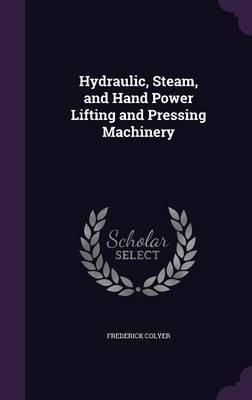 Hydraulic, Steam, and Hand Power Lifting and Pressing Machinery by Frederick Colyer