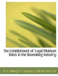 The Establishment of Legal Minimum Rates in the Boxmaking Industry by M E Bulkley