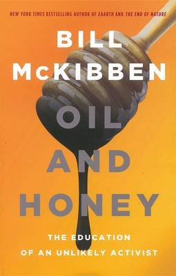 Oil & Honey: The Education of an Unlikely Activist by Bill McKibben