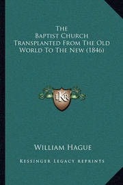 The Baptist Church Transplanted from the Old World to the Nethe Baptist Church Transplanted from the Old World to the New (1846) W (1846) by William Hague