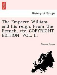 The Emperer William and His Reign. from the French, Etc. Copyright Edition. Vol. II. by E Douard Simon