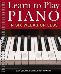 Learn to Play the Piano in Six Weeks or Less by Dan Delaney
