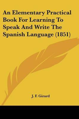 An Elementary Practical Book For Learning To Speak And Write The Spanish Language (1851) by J F Girard image
