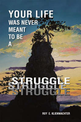 Your Life Was Never Meant to be a Struggle by Roy E. Klienwachter
