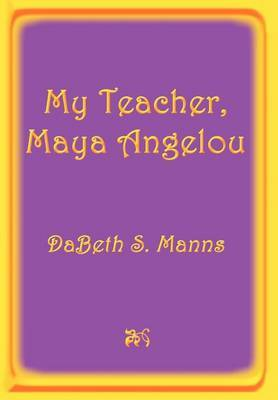 My Teacher, Maya Angelou by DaBeth S. Manns