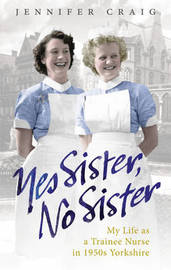 Yes Sister, No Sister: My Life as a Trainee Nurse in 1950s Yorkshire by Jennifer Craig