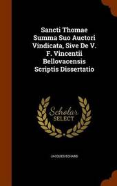Sancti Thomae Summa Suo Auctori Vindicata, Sive de V. F. Vincentii Bellovacensis Scriptis Dissertatio by Jacques Echard image