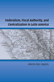 Federalism, Fiscal Authority, and Centralization in Latin America by Alberto Diaz-Cayeros image
