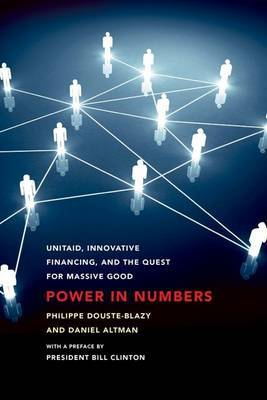 Power in Numbers: UNITAID, Innovative Financing, and the Quest for Massive Good by Philippe Douste-Blazy