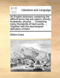 An English Dictionary, Explaining the Difficult Terms That Are Used in Divinity, Husbandry, Physick, ... Containing Many Thousands of Hard Words, ... Together with the Etymological Derivation of Them by Elisha Coles