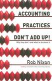 Accounting Practices Don't Add Up! - Why They Don't and What to Do About it by Rob Nixon