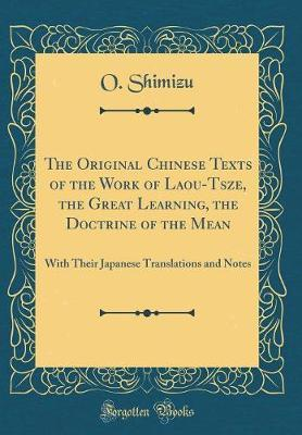 The Original Chinese Texts of the Work of Laou-Tsze, the Great Learning, the Doctrine of the Mean by O Shimizu