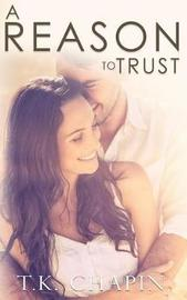 A Reason to Trust by T K Chapin