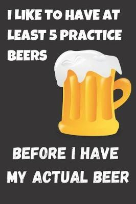 I Like To Have At Least 5 Practice Beers Before i Have My Actual Beer by Ethanol Broadcast