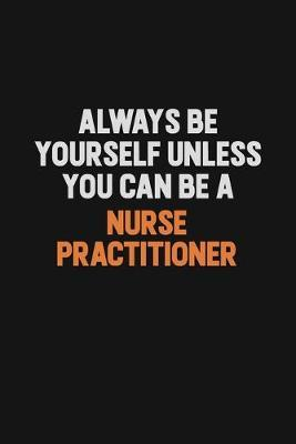 Always Be Yourself Unless You Can Be A Nurse Practitioner by Camila Cooper