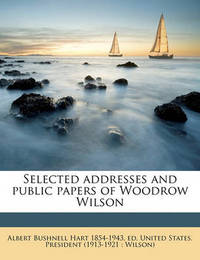 Selected Addresses and Public Papers of Woodrow Wilson by Albert Bushnell Hart