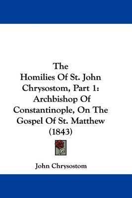 The Homilies Of St. John Chrysostom, Part 1: Archbishop Of Constantinople, On The Gospel Of St. Matthew (1843) by St John Chrysostom
