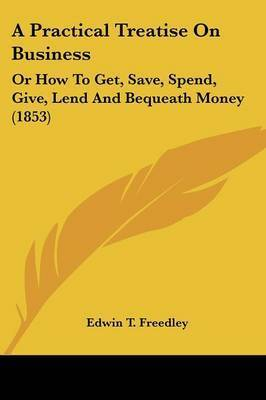 A Practical Treatise On Business: Or How To Get, Save, Spend, Give, Lend And Bequeath Money (1853) by Edwin T Freedley