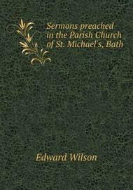 Sermons Preached in the Parish Church of St. Michael's, Bath by Edward Wilson