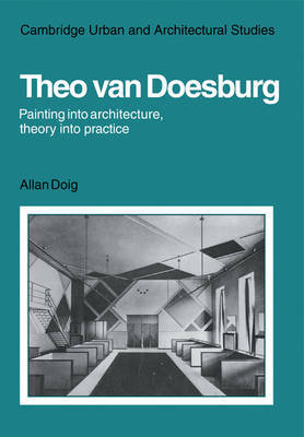 Theo Van Doesburg: Painting into Architecture, Theory into Practice by Alan Doig