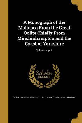 A Monograph of the Mollusca from the Great Oolite Chiefly from Minchinhampton and the Coast of Yorkshire; Volume Suppl. by John 1810-1886 Morris