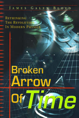 Broken Arrow of Time: Rethinking the Revolution in Modern Physics by James Galen Bloyd image