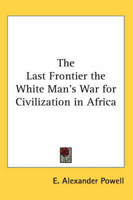 The Last Frontier the White Man's War for Civilization in Africa by E Alexander Powell