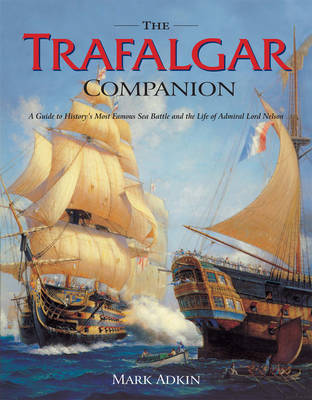 The Trafalgar Companion: The Complete Guide to History's Most Famous Sea Battle and the Life of Admiral Lord Nelson by Mark Adkin image