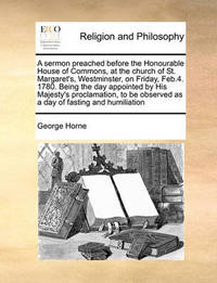 A Sermon Preached Before the Honourable House of Commons, at the Church of St. Margaret's, Westminster, on Friday, Feb.4. 1780. Being the Day Appointed by His Majesty's Proclamation, to Be Observed as a Day of Fasting and Humiliation by George Horne