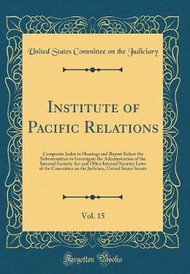 Institute of Pacific Relations, Vol. 15 by United States Committee on Th Judiciary