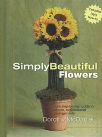 Simply Beautiful Flowers: Your Step-by-Step Guide to Simple, Sophisticated Arrangements by Dorothy McDaniel image
