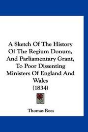 A Sketch of the History of the Regium Donum, and Parliamentary Grant, to Poor Dissenting Ministers of England and Wales (1834) by Thomas Rees